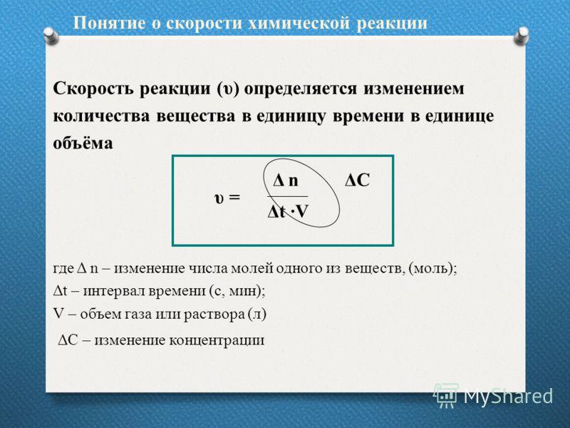 Скорость реакции (υ) определяется изменением количества вещества в единицу времени в единице объёма υ = где Δ n – изменение числа молей одного из веществ, (моль); Δt – интервал времени (с, мин); V – объем газа или раствора (л) Понятие о скорости хими