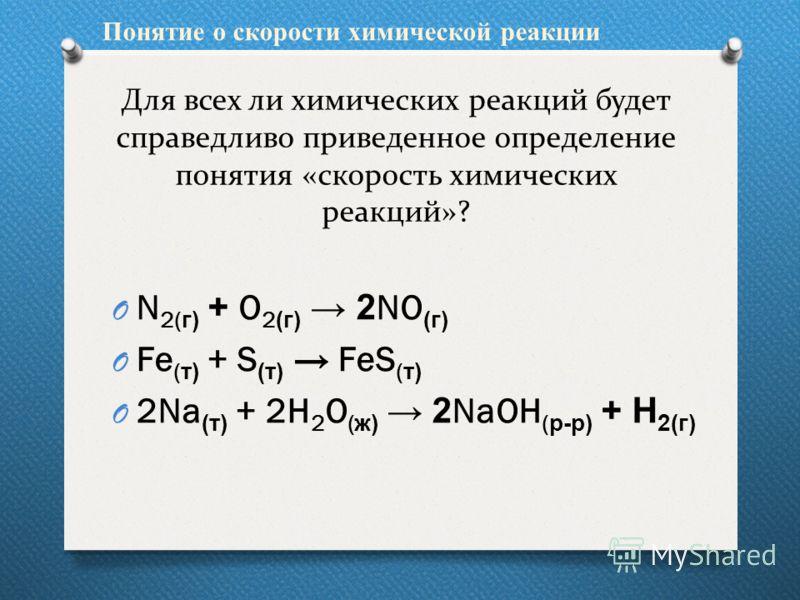 Для всех ли химических реакций будет справедливо приведенное определение понятия «скорость химических реакций»? O N 2( г) + O 2 (г) 2 NO (г) O Fe ( т) + S (т) FeS ( т) O 2Na (т) + 2H 2 O ( ж) 2 NaOH ( р-р) + Н 2(г) Понятие о скорости химической реакц