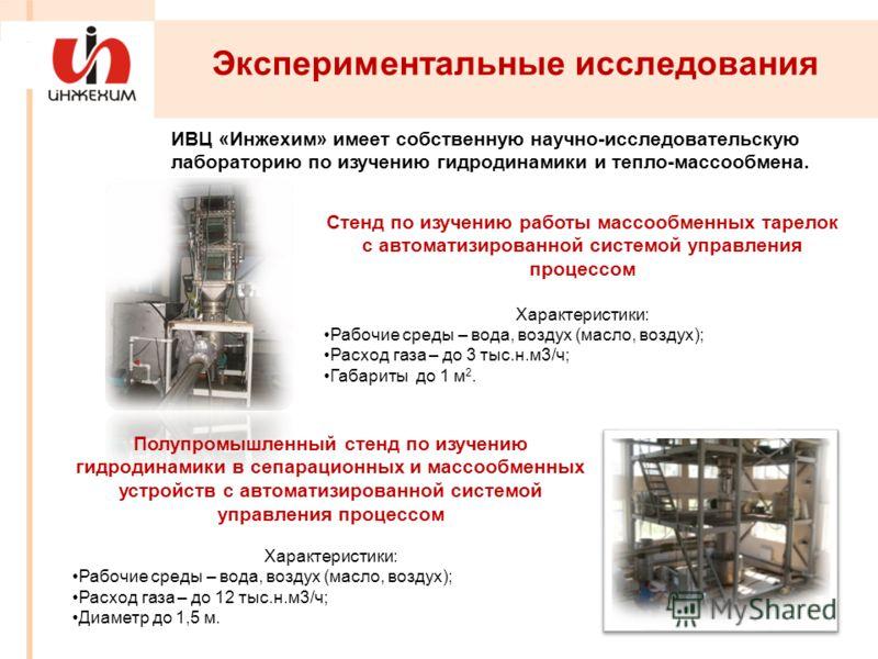 Полупромышленный стенд по изучению гидродинамики в сепарационных и массообменных устройств с автоматизированной системой управления процессом Характеристики: Рабочие среды – вода, воздух (масло, воздух); Расход газа – до 12 тыс.н.м3/ч; Диаметр до 1,5
