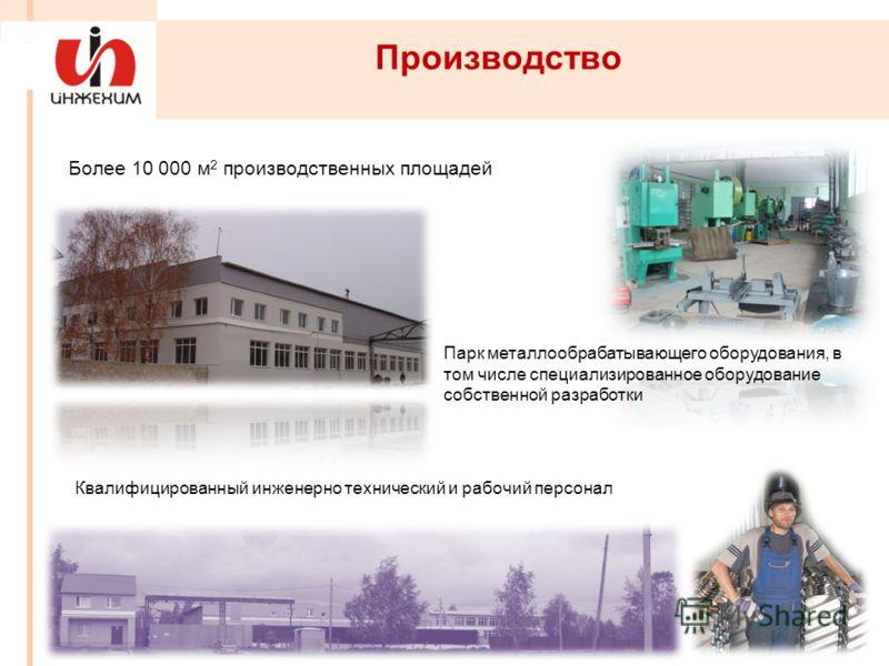 Производство Более 10 000 м 2 производственных площадей Квалифицированный инженерно технический и рабочий персонал Парк металлообрабатывающего оборудования, в том числе специализированное оборудование собственной разработки