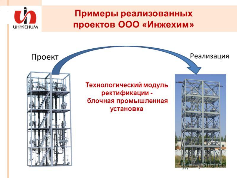 Примеры реализованных проектов ООО «Инжехим» Проект Реализация Технологический модуль ректификации - блочная промышленная установка