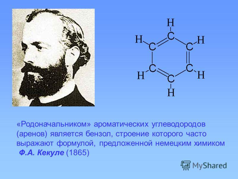 «Родоначальником» ароматических углеводородов (аренов) является бензол, строение которого часто выражают формулой, предложенной немецким химиком Ф.А. Кекуле (1865)