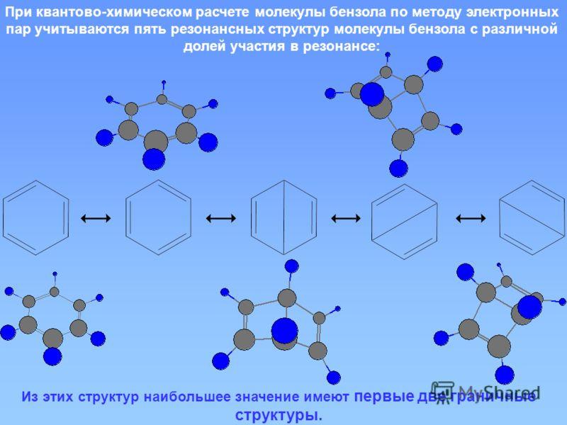 При квантово-химическом расчете молекулы бензола по методу электронных пар учитываются пять резонансных структур молекулы бензола с различной долей участия в резонансе: Из этих структур наибольшее значение имеют первые две граничные структуры.