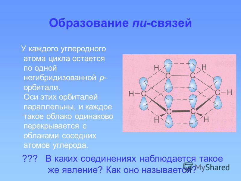 Образование пи-связей У каждого углеродного атома цикла остается по одной негибридизованной р- орбитали. Оси этих орбиталей параллельны, и каждое такое облако одинаково перекрывается с облаками соседних атомов углерода. ??? В каких соединениях наблюд