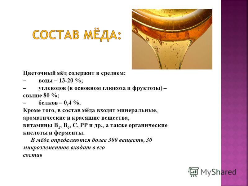 Цветочный мёд содержит в среднем: – воды – 13-20 %; – углеводов (в основном глюкоза и фруктозы) – свыше 80 %; – белков – 0,4 %. Кроме того, в состав мёда входят минеральные, ароматические и красящие вещества, витамины В 1, В 6, С, РР и др., а также о