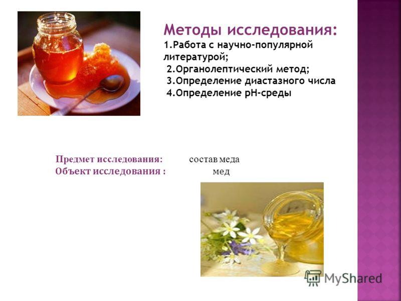 Методы исследования: 1.Работа с научно-популярной литературой; 2.Органолептический метод; 3.Определение диастазного числа 4.Определение pH-среды Предмет исследования: состав меда Объект исследования : мед