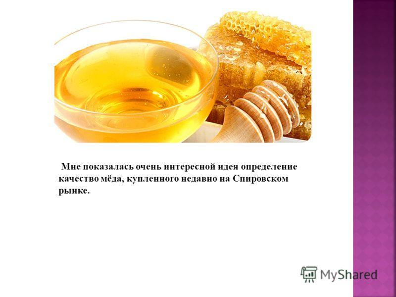 Мне показалась очень интересной идея определение качество мёда, купленного недавно на Спировском рынке.
