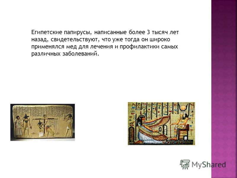 Египетские папирусы, написанные более 3 тысяч лет назад, свидетельствуют, что уже тогда он широко применялся мед для лечения и профилактики самых различных заболеваний.