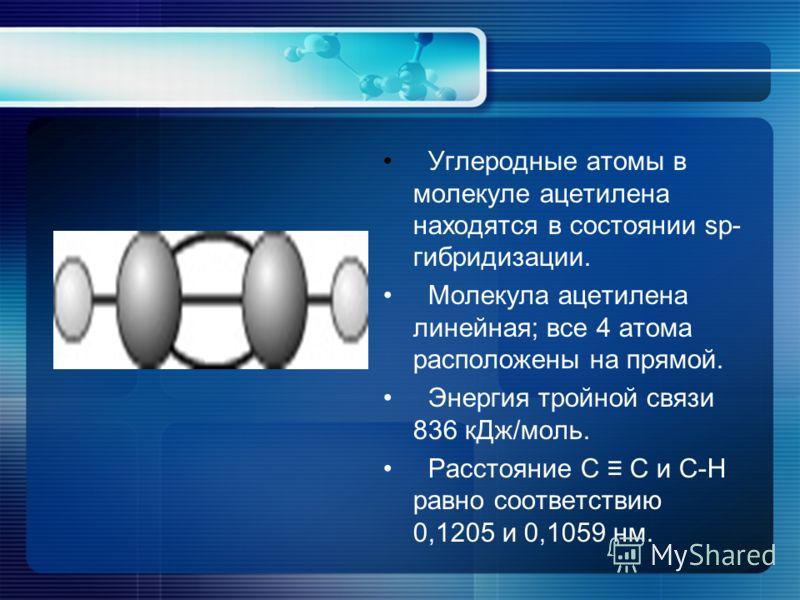 Углеродные атомы в молекуле ацетилена находятся в состоянии sp- гибридизации. Молекула ацетилена линейная; все 4 атома расположены на прямой. Энергия тройной связи 836 кДж/моль. Расстояние С С и С-Н равно соответствию 0,1205 и 0,1059 нм.