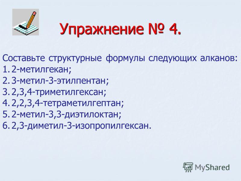 Упражнение 4. Составьте структурные формулы следующих алканов: 1.2-метилгекан; 2.3-метил-3-этилпентан; 3.2,3,4-триметилгексан; 4.2,2,3,4-тетраметилгептан; 5.2-метил-3,3-диэтилоктан; 6.2,3-диметил-3-изопропилгексан.