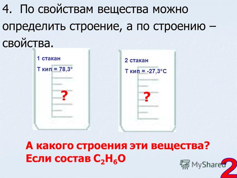 4. По свойствам вещества можно определить строение, а по строению – свойства. 1 стакан T кип = 78,3° 2 стакан T кип = -27,3°С А какого строения эти вещества? Если состав С 2 Н 6 О ? ?