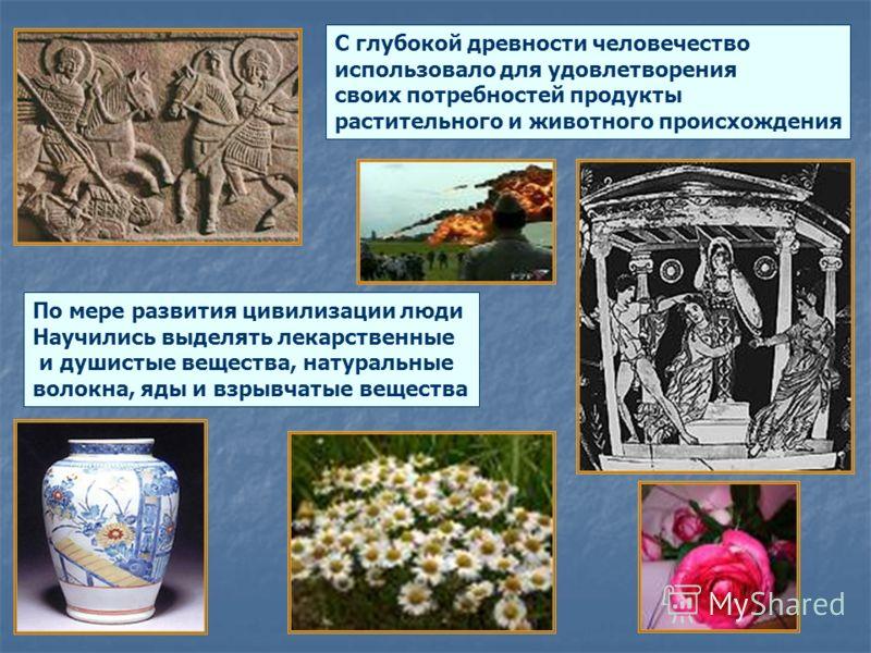 С глубокой древности человечество использовало для удовлетворения своих потребностей продукты растительного и животного происхождения По мере развития цивилизации люди Научились выделять лекарственные и душистые вещества, натуральные волокна, яды и в
