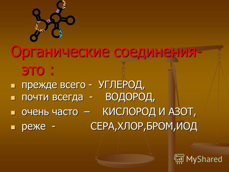 Органические соединения- это : прежде всего - УГЛЕРОД, прежде всего - УГЛЕРОД, почти всегда - ВОДОРОД, почти всегда - ВОДОРОД, очень часто – КИСЛОРОД И АЗОТ, очень часто – КИСЛОРОД И АЗОТ, реже - СЕРА,ХЛОР,БРОМ,ИОД реже - СЕРА,ХЛОР,БРОМ,ИОД