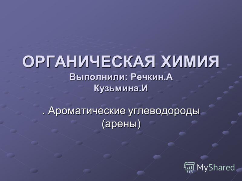 ОРГАНИЧЕСКАЯ ХИМИЯ Выполнили: Речкин.А Кузьмина.И. Ароматические углеводороды (арены)