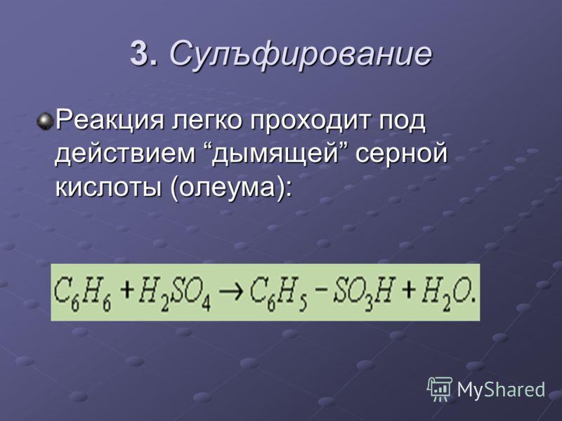 3. Сулъфирование Реакция легко проходит под действием дымящей серной кислоты (олеума):
