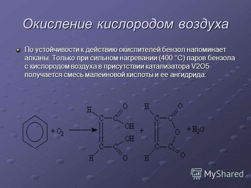 Окисление кислородом воздуха По устойчивости к действию окислителей бензол напоминает алканы. Только при сильном нагревании (400 °С) паров бензола с кислородом воздуха в присутствии катализатора V2О5 получается смесь малеиновой кислоты и ее ангидрида