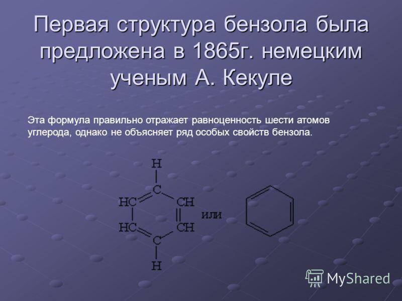 Первая структура бензола была предложена в 1865г. немецким ученым А. Кекуле Эта формула правильно отражает равноценность шести атомов углерода, однако не объясняет ряд особых свойств бензола.