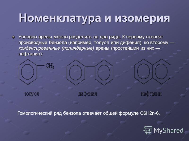 Номенклатура и изомерия Условно арены можно разделить на два ряда. К первому относят производные бензола (например, толуол или дифенил), ко второму конденсированные (полиядерные) арены (простейший из них нафталин): Гомологический ряд бензола отвечает