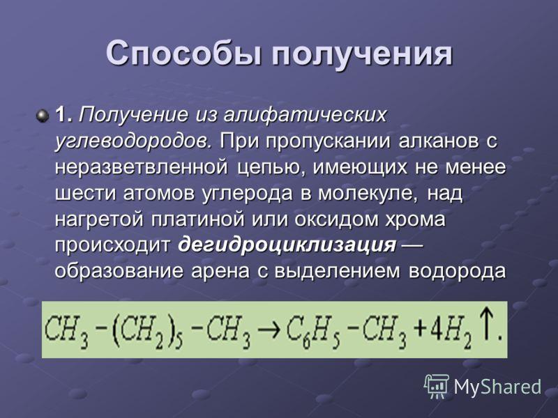 Способы получения 1. Получение из алифатических углеводородов. При пропускании алканов с неразветвленной цепью, имеющих не менее шести атомов углерода в молекуле, над нагретой платиной или оксидом хрома происходит дегидроциклизация образование арена
