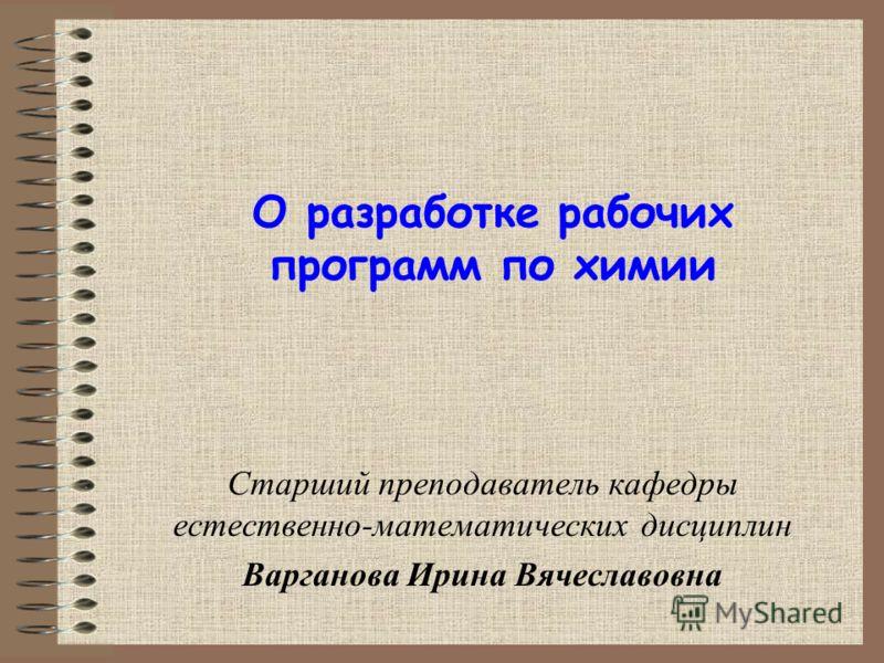 О разработке рабочих программ по химии Старший преподаватель кафедры естественно-математических дисциплин Варганова Ирина Вячеславовна