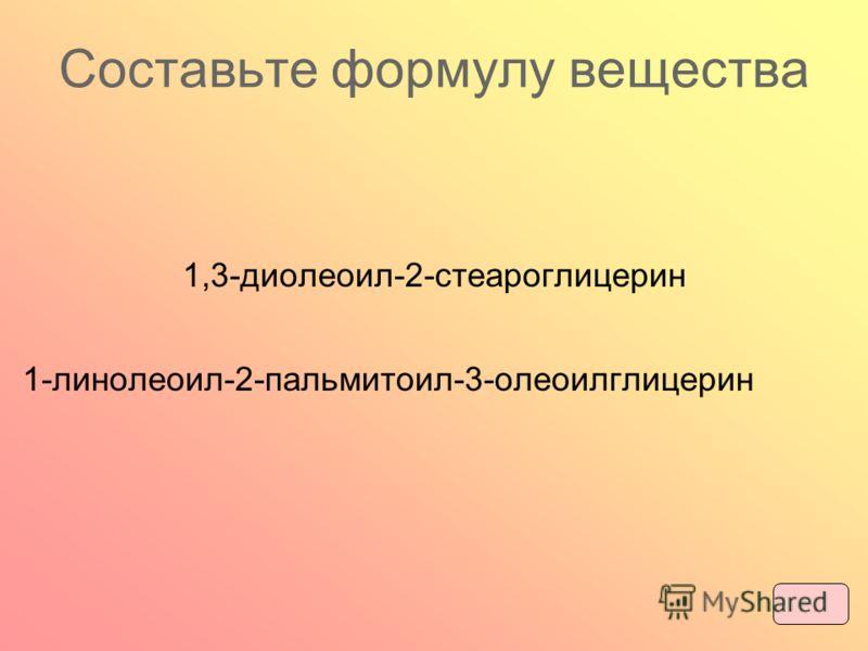 Составьте формулу вещества 1,3-диолеоил-2-стеароглицерин 1-линолеоил-2-пальмитоил-3-олеоилглицерин