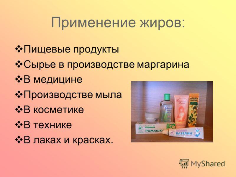Применение жиров: Пищевые продукты Сырье в производстве маргарина В медицине Производстве мыла В косметике В технике В лаках и красках.