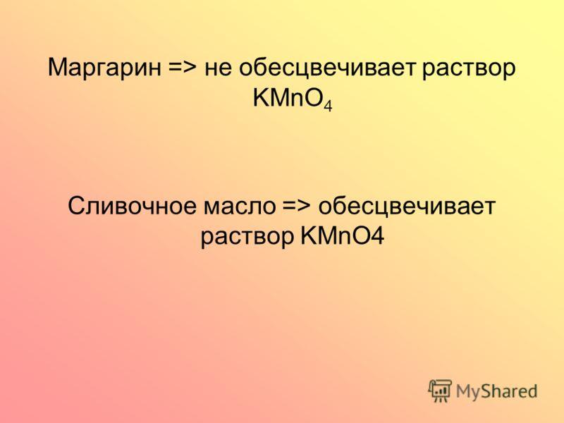 Маргарин => не обесцвечивает раствор KMnO 4 Сливочное масло => обесцвечивает раствор KMnO4