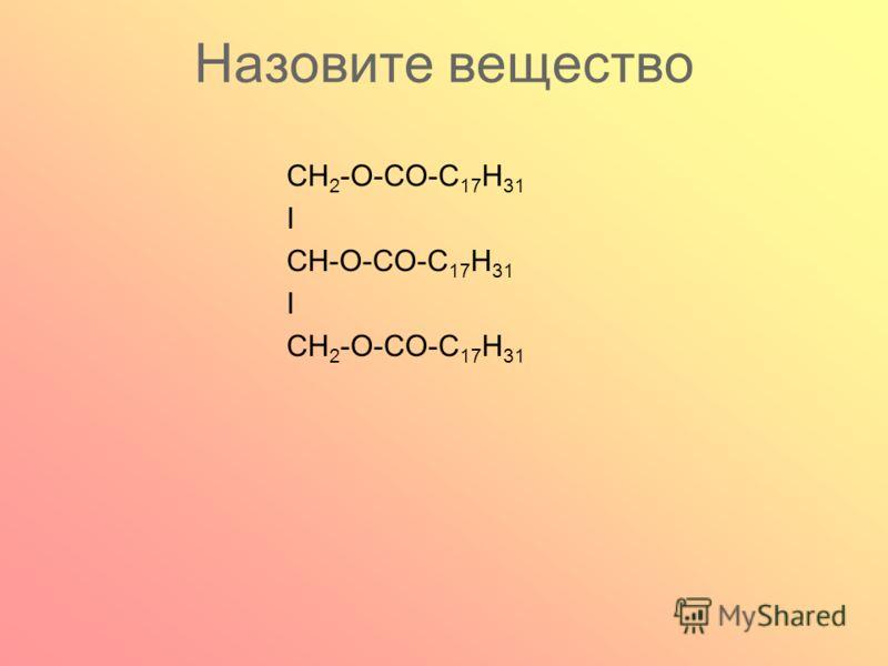 Назовите вещество CH 2 -O-CO-С 17 Н 31 I CH-О-CO-С 17 Н 31 I CH 2 -O-CO-С 17 Н 31