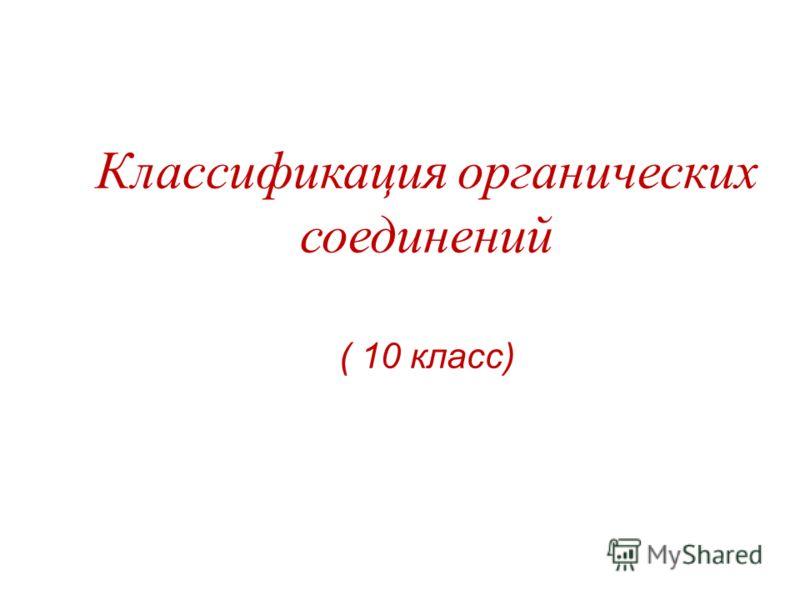 Классификация органических соединений ( 10 класс)