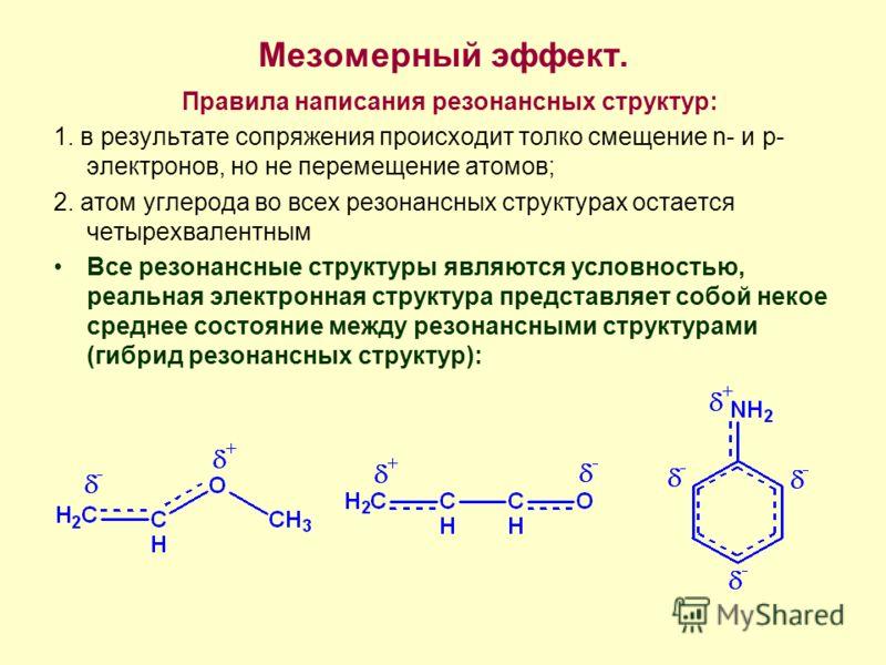 Мезомерный эффект. Правила написания резонансных структур: 1. в результате сопряжения происходит толко смещение n- и p- электронов, но не перемещение атомов; 2. атом углерода во всех резонансных структурах остается четырехвалентным Все резонансные ст