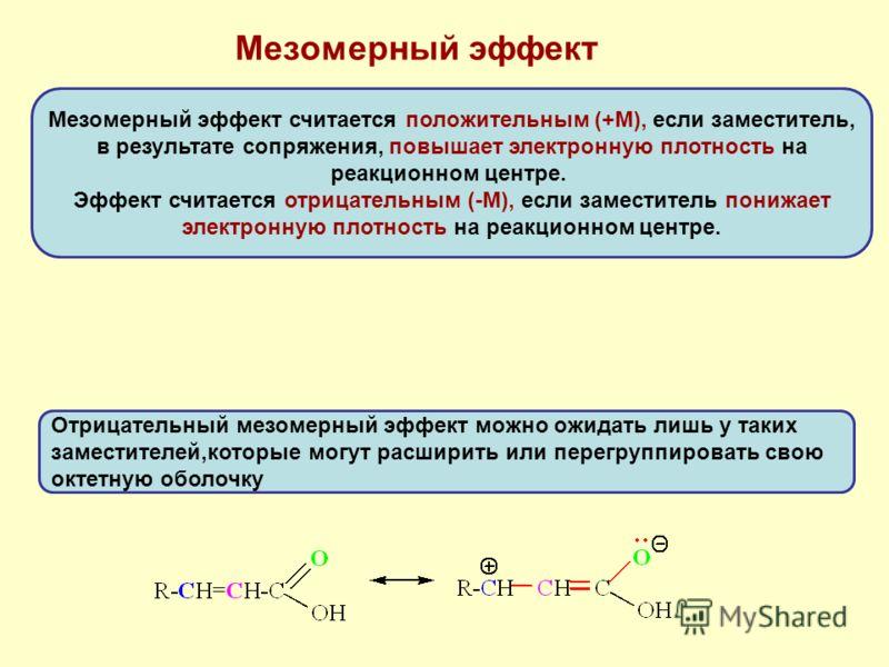 Мезомерный эффект Мезомерный эффект считается положительным (+М), если заместитель, в результате сопряжения, повышает электронную плотность на реакционном центре. Эффект считается отрицательным (-М), если заместитель понижает электронную плотность на