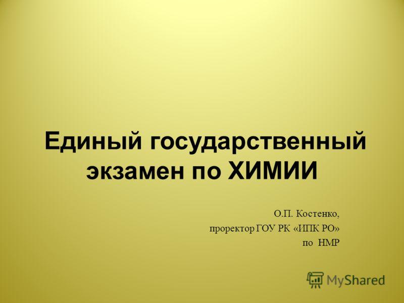 Единый государственный экзамен по ХИМИИ О. П. Костенко, проректор ГОУ РК « ИПК РО » по НМР