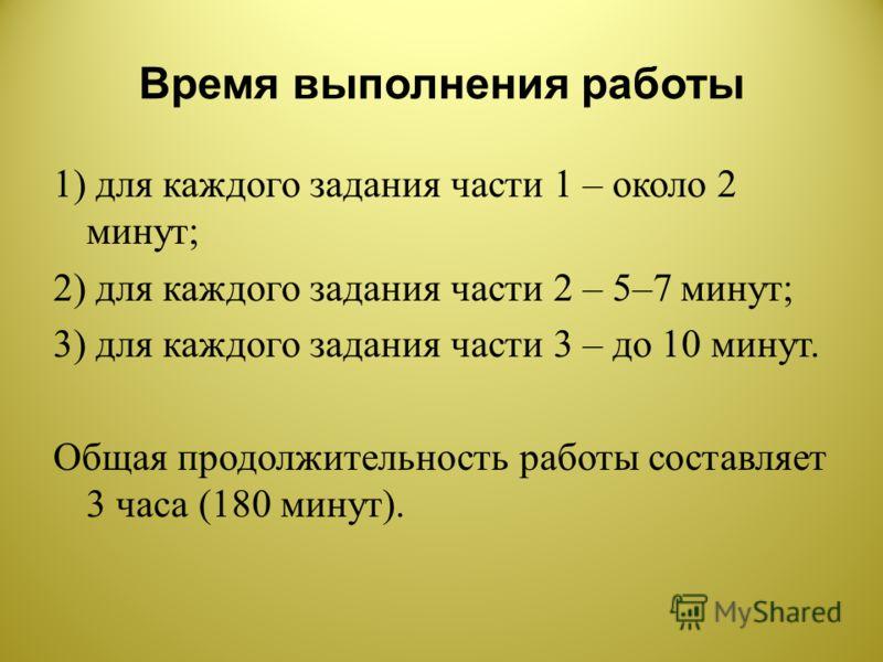 Время выполнения работы 1) для каждого задания части 1 – около 2 минут ; 2) для каждого задания части 2 – 5–7 минут ; 3) для каждого задания части 3 – до 10 минут. Общая продолжительность работы составляет 3 часа (180 минут ).