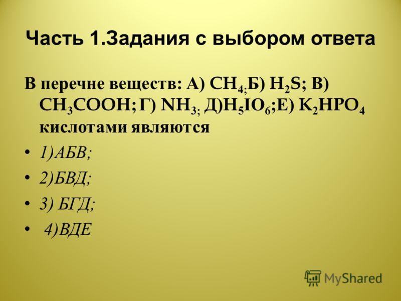 Часть 1. Задания с выбором ответа В перечне веществ : А ) CH 4; Б ) H 2 S; В ) CH 3 COOH; Г ) NH 3; Д )H 5 IO 6 ; Е ) K 2 HPO 4 кислотами являются 1) АБВ ; 2) БВД ; 3) БГД ; 4) ВДЕ