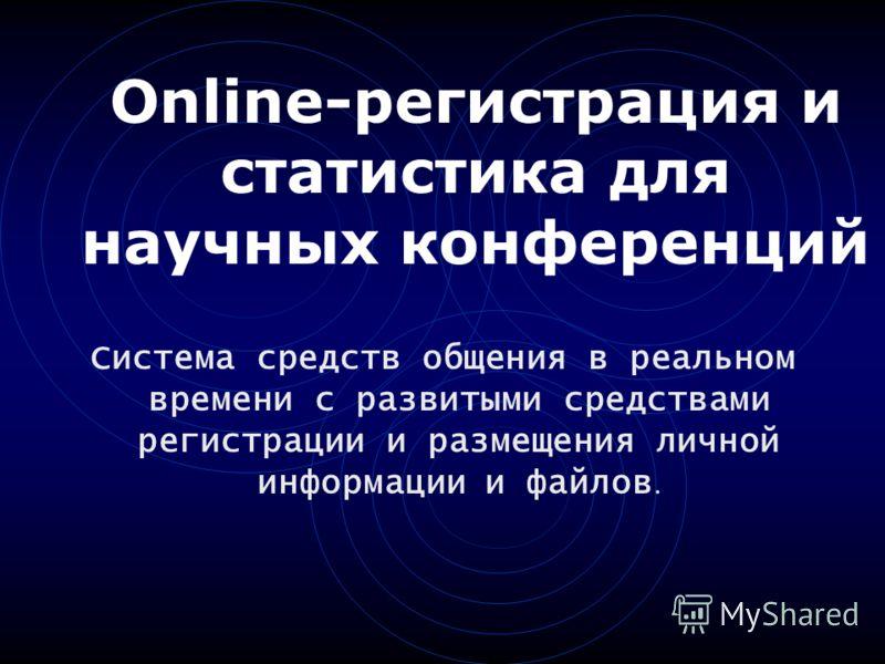 Online-регистрация и статистика для научных конференций Система средств общения в реальном времени с развитыми средствами регистрации и размещения личной информации и файлов.