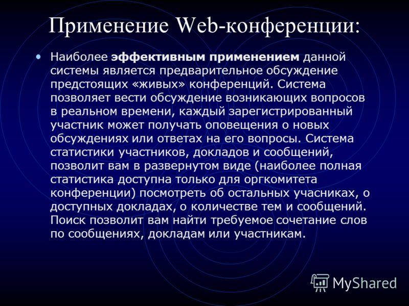 Применение Web-конференции: Наиболее эффективным применением данной системы является предварительное обсуждение предстоящих «живых» конференций. Система позволяет вести обсуждение возникающих вопросов в реальном времени, каждый зарегистрированный уча