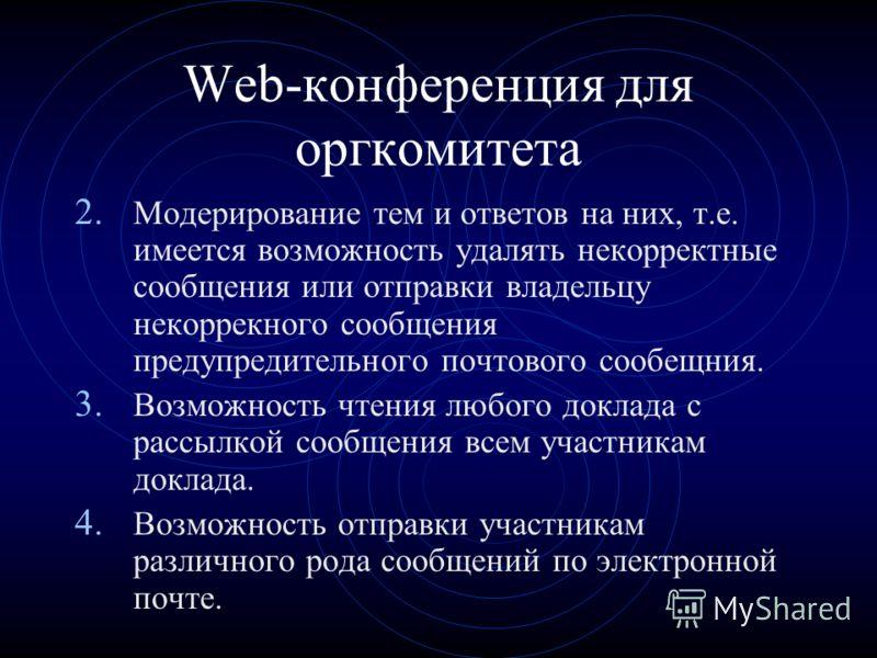 Web-конференция для оргкомитета 2. Модерирование тем и ответов на них, т.е. имеется возможность удалять некорректные сообщения или отправки владельцу некоррекного сообщения предупредительного почтового сообещния. 3. Возможность чтения любого доклада