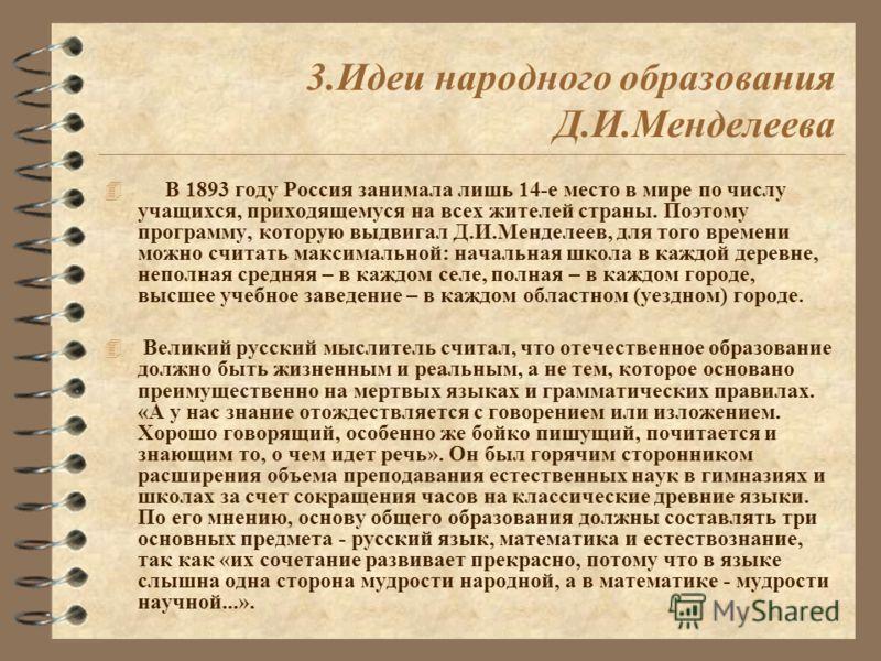 3.Идеи народного образования Д.И.Менделеева 4 В 1893 году Россия занимала лишь 14-е место в мире по числу учащихся, приходящемуся на всех жителей страны. Поэтому программу, которую выдвигал Д.И.Менделеев, для того времени можно считать максимальной: