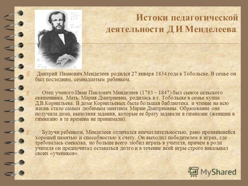 Истоки педагогической деятельности Д. И. Менделеева. 4 Дмитрий Иванович Менделеев родился 27 января 1834 года в Тобольске. В семье он был последним, семнадцатым ребенком. 4 Отец ученого Иван Павлович Менделеев (1783 – 1847) был сыном сельского священ