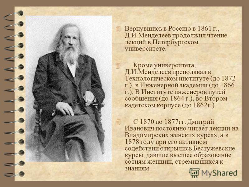 4 Вернувшись в Россию в 1861 г., Д.И.Менделеев продолжил чтение лекций в Петербургском университете. 4 Кроме университета, Д.И.Менделеев преподавал в Технологическом институте (до 1872 г.), в Инженерной академии (до 1866 г.), В Институте инженеров пу