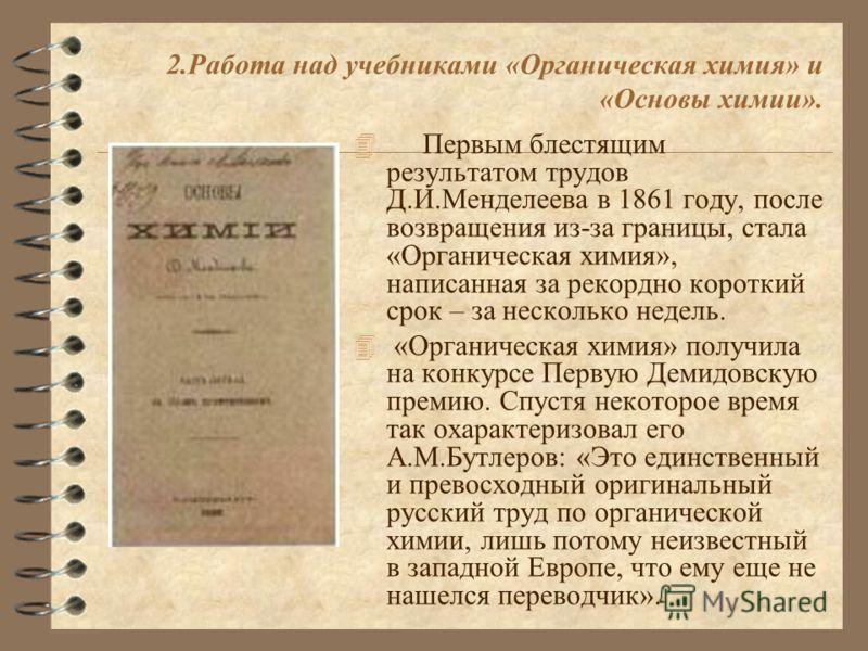 2.Работа над учебниками «Органическая химия» и «Основы химии». 4 Первым блестящим результатом трудов Д.И.Менделеева в 1861 году, после возвращения из-за границы, стала «Органическая химия», написанная за рекордно короткий срок – за несколько недель.