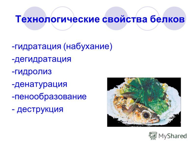 9 Технологические свойства белков -гидратация (набухание) -дегидратация -гидролиз -денатурация -пенообразование - деструкция