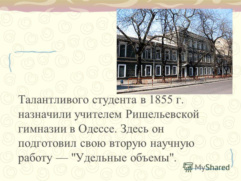 Талантливого студента в 1855 г. назначили учителем Ришельевской гимназии в Одессе. Здесь он подготовил свою вторую научную работу Удельные объемы.