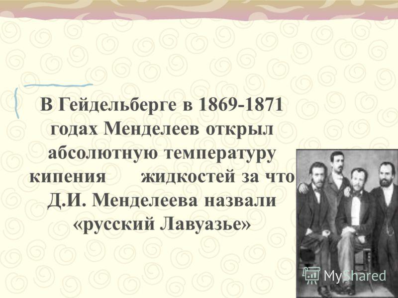 В Гейдельберге в 1869-1871 годах Менделеев открыл абсолютную температуру кипения жидкостей за что Д.И. Менделеева назвали «русский Лавуазье»