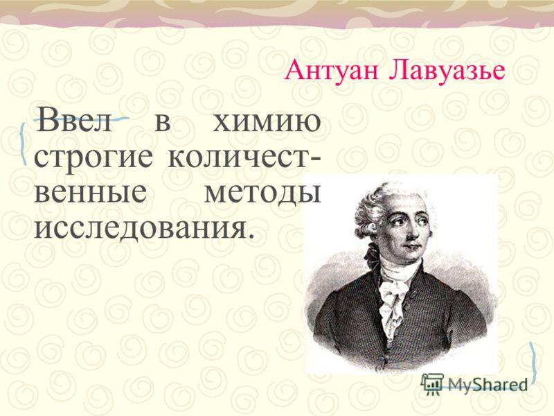 Антуан Лавуазье Ввел в химию строгие количест- венные методы исследования.