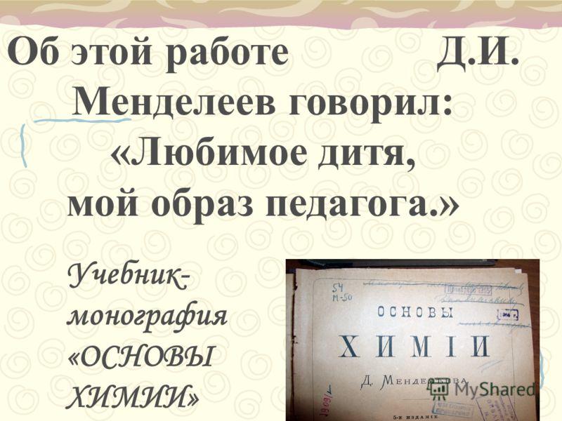 Об этой работе Д.И. Менделеев говорил: «Любимое дитя, мой образ педагога.» Учебник- монография «ОСНОВЫ ХИМИИ»