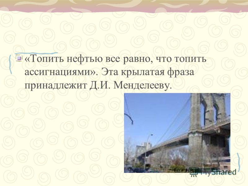 «Топить нефтью все равно, что топить ассигнациями». Эта крылатая фраза принадлежит Д.И. Менделееву.
