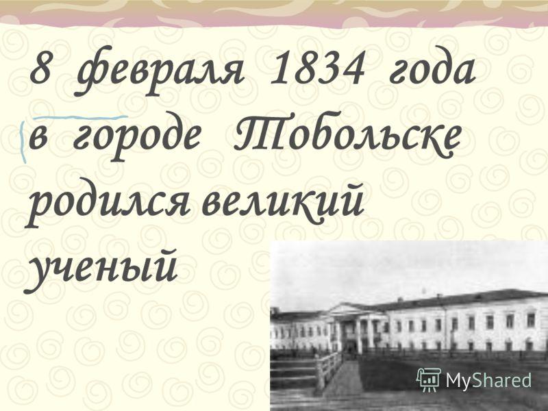8 февраля 1834 года в городе Тобольске родился великий ученый