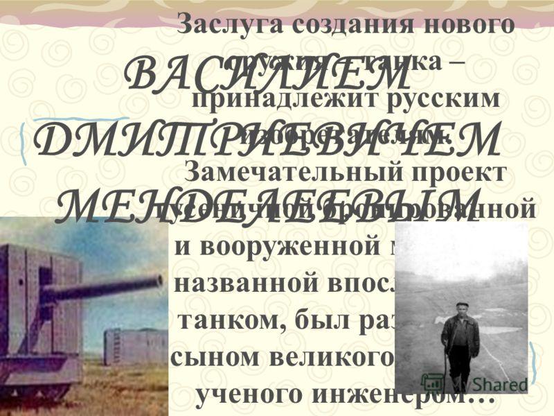 Заслуга создания нового оружия – танка – принадлежит русским изобретателям. Замечательный проект гусеничной бронированной и вооруженной машины, названной впоследствии танком, был разработан сыном великого русского ученого инженером… ВАСИЛИЕМ ДМИТРИЕВ