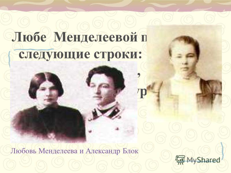 Любе Менделеевой посвящены следующие строки: …Она строга и высока, Всегда надменна и сурова.. Любовь Менделеева и Александр Блок